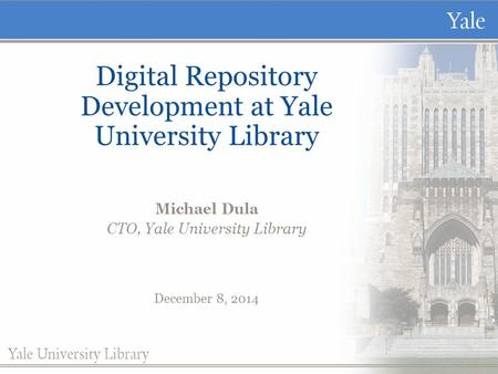 Digital Repository Development at Yale University Library Michael Dula CTO, Yale University Library December 8, 2014.