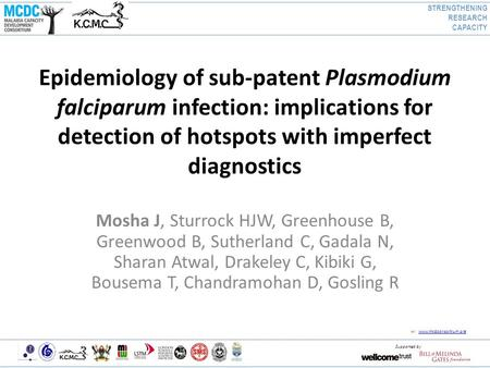W: www.mcdconsortium.org www.mcdconsortium.org Supported by Epidemiology of sub-patent Plasmodium falciparum infection: implications for detection of hotspots.