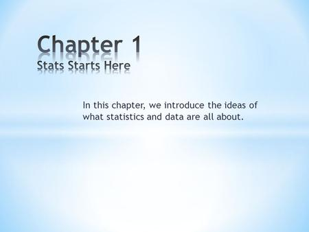 In this chapter, we introduce the ideas of what statistics and data are all about.