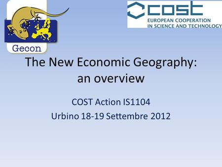 The New Economic Geography: an overview COST Action IS1104 Urbino 18-19 Settembre 2012.