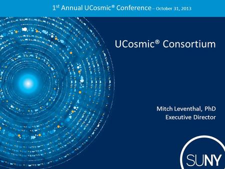 1 st Annual UCosmic® Conference – October 31, 2013 UCosmic® Consortium Mitch Leventhal, PhD Executive Director.