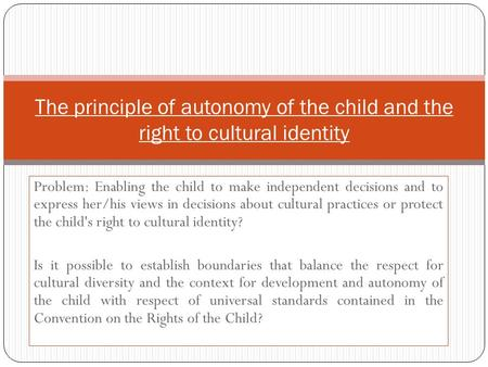 Problem: Enabling the child to make independent decisions and to express her/his views in decisions about cultural practices or protect the child's right.