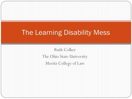 Ruth Colker The Ohio State University Moritz College of Law The Learning Disability Mess.