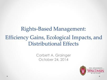 Rights-Based Management: Efficiency Gains, Ecological Impacts, and Distributional Effects Corbett A. Grainger October 24, 2014.