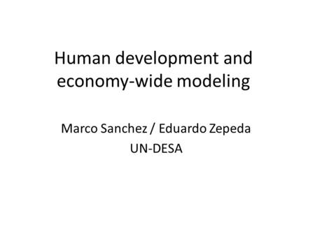 Human development and economy-wide modeling Marco Sanchez / Eduardo Zepeda UN-DESA.