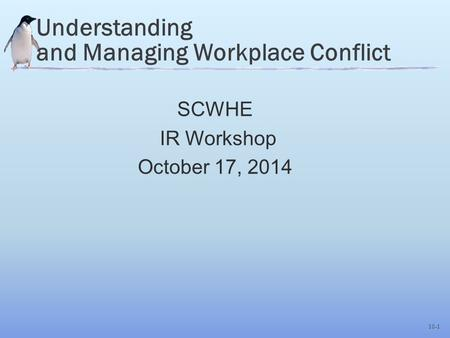 10-1 Understanding and Managing Workplace Conflict SCWHE IR Workshop October 17, 2014.