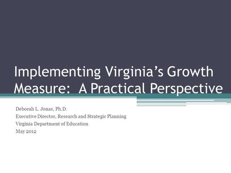 Implementing Virginia's Growth Measure: A Practical Perspective Deborah L. Jonas, Ph.D. Executive Director, Research and Strategic Planning Virginia Department.