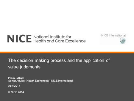 The decision making process and the application of value judgments Francis Ruiz Senior Adviser (Health Economics) – NICE International April 2014 © NICE.