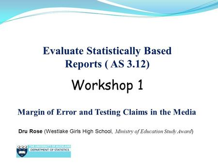 Evaluate Statistically Based Reports ( AS 3.12) Dru Rose (Westlake Girls High School, Ministry of Education Study Award ) Workshop 1 Margin of Error and.