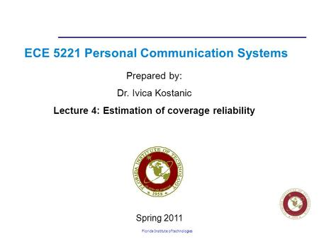 Florida Institute of technologies ECE 5221 Personal Communication Systems Prepared by: Dr. Ivica Kostanic Lecture 4: Estimation of coverage reliability.