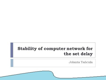 Stability of computer network for the set delay Jolanta Tańcula.