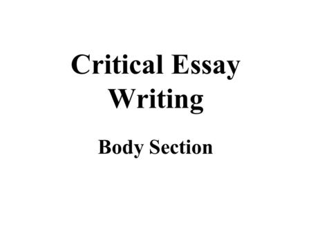 Critical Essay Writing Body Section. Critical Essay - Body Purpose The Body section of a Critical Essay should attempt to answer the essay question that.