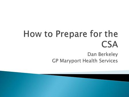 Dan Berkeley GP Maryport Health Services.  Practical aspects of the CSA ◦ Costs and booking ◦ Set up of the exam/what to expect on the day  My thoughts.