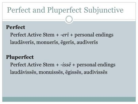 Perfect and Pluperfect Subjunctive Perfect Perfect Active Stem + -erī + personal endings laudāverīs, monuerīs, ēgerīs, audīverīs Pluperfect Perfect Active.