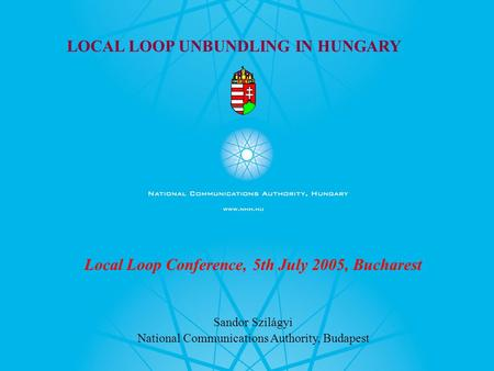 LOCAL LOOP UNBUNDLING IN HUNGARY Local Loop Conference, 5th July 2005, Bucharest Sandor Szilágyi National Communications Authority, Budapest.