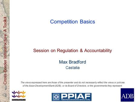 Cross-Border Infrastructure: A Toolkit Competition Basics Session on Regulation & Accountability Max Bradford Castalia The views expressed here are those.