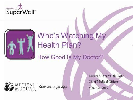 Who's Watching My Health Plan? How Good Is My Doctor? Robert E. Rzewnicki, MD Chief Medical Officer March 3, 2009.