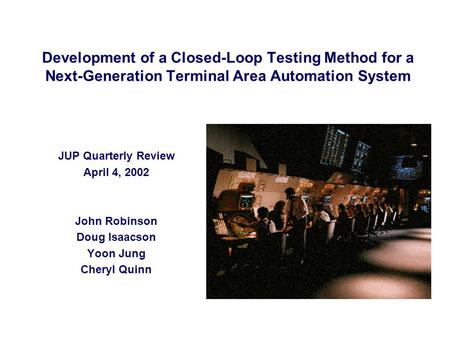 Development of a Closed-Loop Testing Method for a Next-Generation Terminal Area Automation System JUP Quarterly Review April 4, 2002 John Robinson Doug.