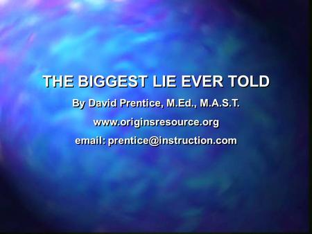 THE BIGGEST LIE EVER TOLD By David Prentice, M.Ed., M.A.S.T.