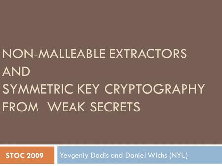 NON-MALLEABLE EXTRACTORS AND SYMMETRIC KEY CRYPTOGRAPHY FROM WEAK SECRETS Yevgeniy Dodis and Daniel Wichs (NYU) STOC 2009.