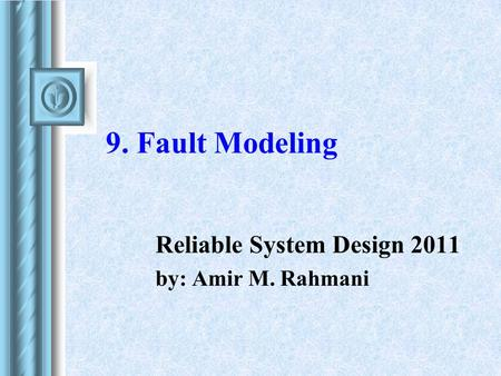 9. Fault Modeling Reliable System Design 2011 by: Amir M. Rahmani.