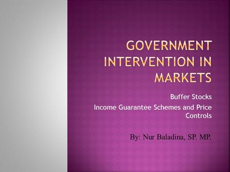 Buffer Stocks Income Guarantee Schemes and Price Controls By: Nur Baladina, SP. MP.