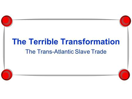 The Terrible Transformation The Trans-Atlantic Slave Trade.