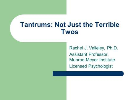 Tantrums: Not Just the Terrible Twos Rachel J. Valleley, Ph.D. Assistant Professor, Munroe-Meyer Institute Licensed Psychologist.