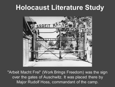 Holocaust Literature Study Arbeit Macht Frei (Work Brings Freedom) was the sign over the gates of Auschwitz. It was placed there by Major Rudolf Hoss,