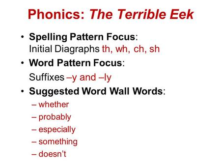 Phonics: The Terrible Eek Spelling Pattern Focus: Initial Diagraphs th, wh, ch, sh Word Pattern Focus: Suffixes –y and –ly Suggested Word Wall Words: