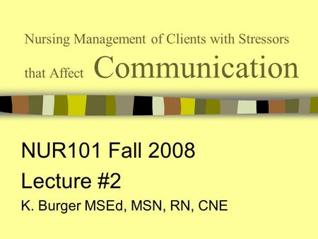 Nursing Management of Clients with Stressors that Affect Communication NUR101 Fall 2008 Lecture #2 K. Burger MSEd, MSN, RN, CNE.