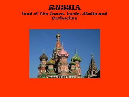 RUSSIA land of the Czars, Lenin, Stalin and Gorbachev