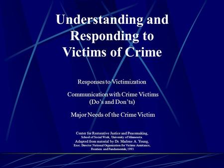 Understanding and Responding to Victims of Crime Responses to Victimization Communication with Crime Victims (Do's and Don'ts) Major Needs of the Crime.