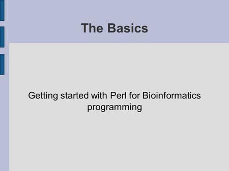 The Basics Getting started with Perl for Bioinformatics programming.