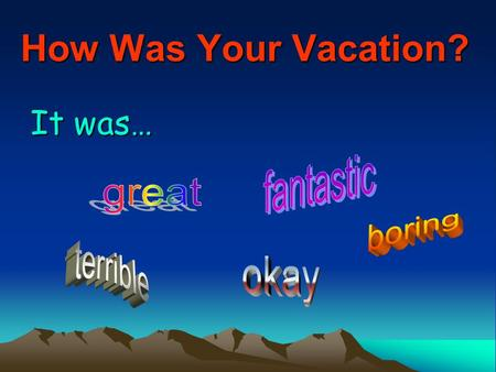How Was Your Vacation? It was…. Why? I… I went to… I visited my… I stayed at home.