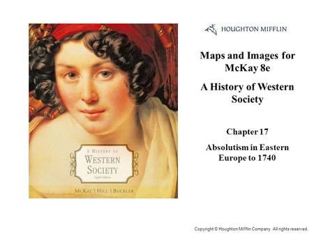 Maps and Images for McKay 8e A History of Western Society Chapter 17 Absolutism in Eastern Europe to 1740 Cover Slide Copyright © Houghton Mifflin Company.