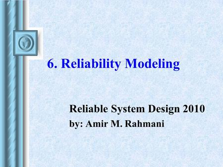 6. Reliability Modeling Reliable System Design 2010 by: Amir M. Rahmani.