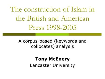 The construction of Islam in the British and American Press 1998-2005 A corpus-based (keywords and collocates) analysis Tony McEnery Lancaster University.