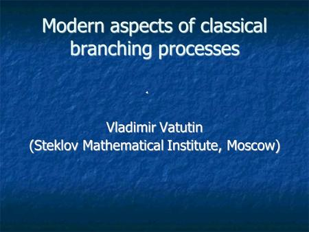 Modern aspects of classical branching processes Vladimir Vatutin (Steklov Mathematical Institute, Moscow)