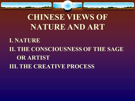 CHINESE VIEWS OF NATURE AND ART I. NATURE II. THE CONSCIOUSNESS OF THE SAGE OR ARTIST III. THE CREATIVE PROCESS.