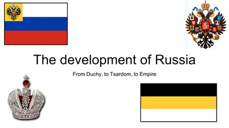 The development of Russia From Duchy, to Tsardom, to Empire.