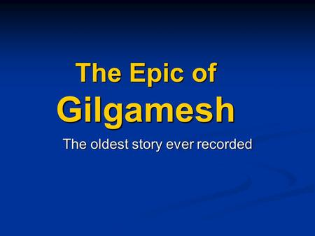 The Epic of Gilgamesh The oldest story ever recorded.