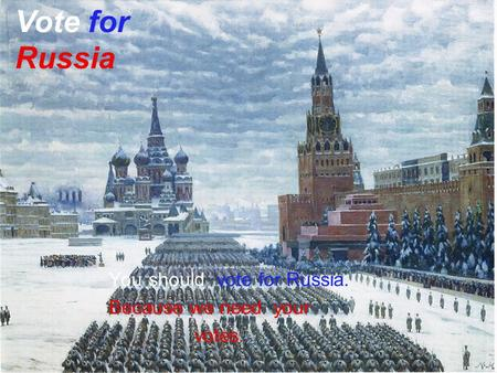 You should vote for Russia. Because we need your votes. Vote for Russia.