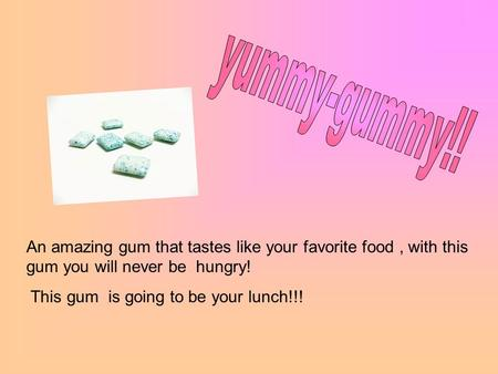 An amazing gum that tastes like your favorite food, with this gum you will never be hungry! This gum is going to be your lunch!!!