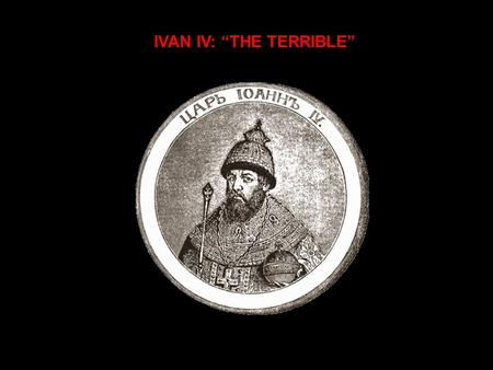 "IVAN IV: ""THE TERRIBLE"". A CONTROVERSIAL FIGURE  Most assessments negative  Some credit his accomplishments in state building  Even term ""Grozny"" misleading."