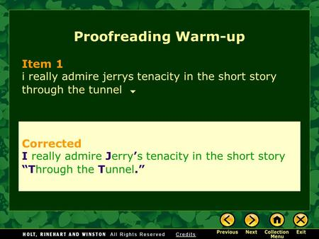 Proofreading Warm-up Item 1 i really admire jerrys tenacity in the short story through the tunnel Corrected I really admire Jerry's tenacity in the short.