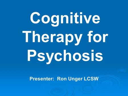 Cognitive Therapy for Psychosis Presenter: Ron Unger LCSW.