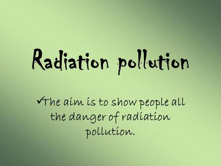 Radiation pollution The aim is to show people all the danger of radiation pollution.