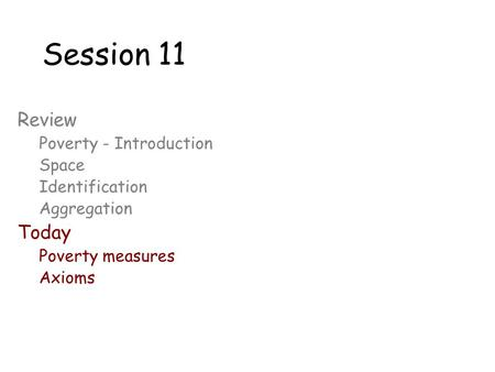 Session 11 Review Poverty - Introduction Space Identification Aggregation Today Poverty measures Axioms.