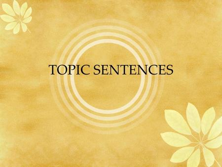 TOPIC SENTENCES. What is a topic sentence? A topic sentence has four main characteristics  It is a sentence.  It is a part of a paragraph, usually the.